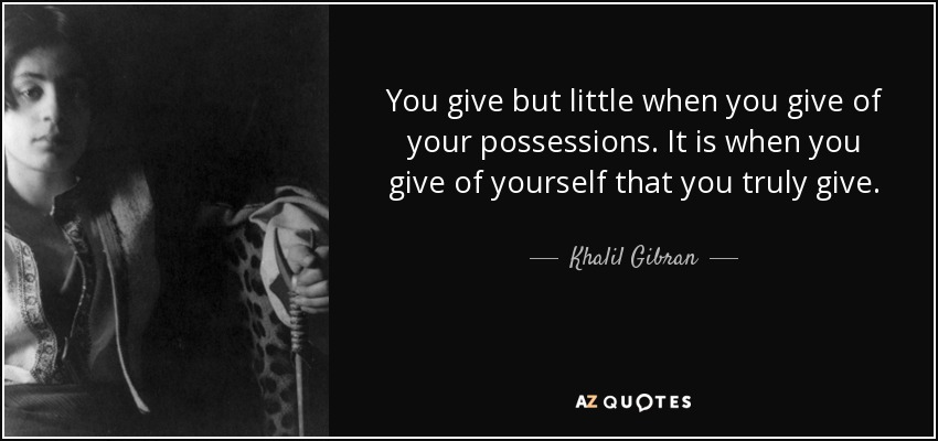 You give but little when you give of your possessions. It is when you give of yourself that you truly give. - Khalil Gibran