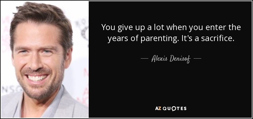You give up a lot when you enter the years of parenting. It's a sacrifice. - Alexis Denisof