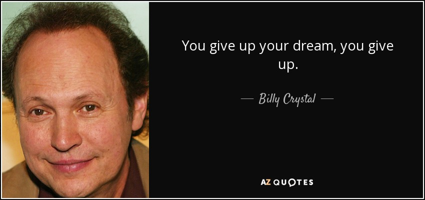 You give up your dream, you give up. - Billy Crystal