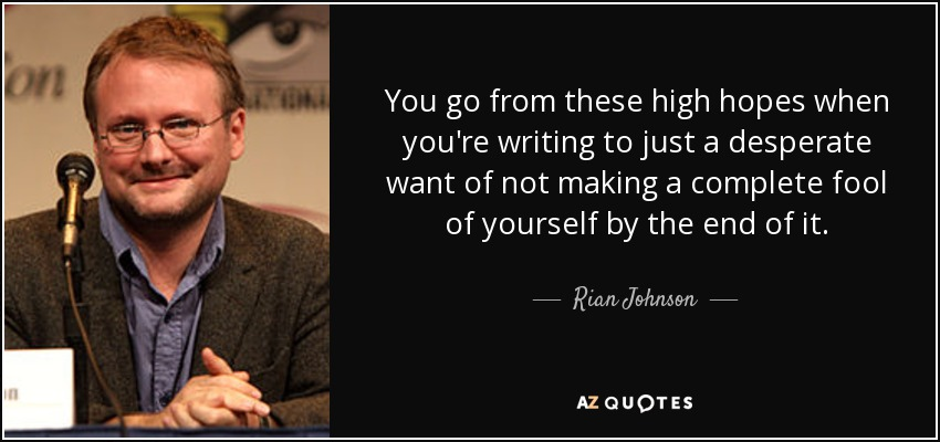 You go from these high hopes when you're writing to just a desperate want of not making a complete fool of yourself by the end of it. - Rian Johnson