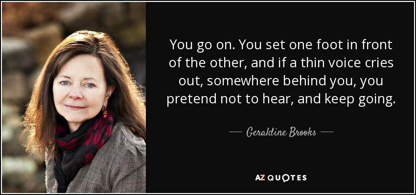You go on. You set one foot in front of the other, and if a thin voice cries out, somewhere behind you, you pretend not to hear, and keep going. - Geraldine Brooks