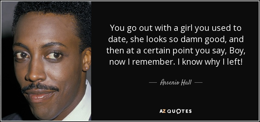 You go out with a girl you used to date, she looks so damn good, and then at a certain point you say, Boy, now I remember. I know why I left! - Arsenio Hall