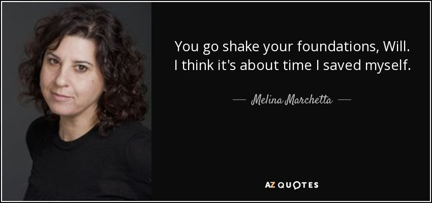 You go shake your foundations, Will. I think it's about time I saved myself. - Melina Marchetta