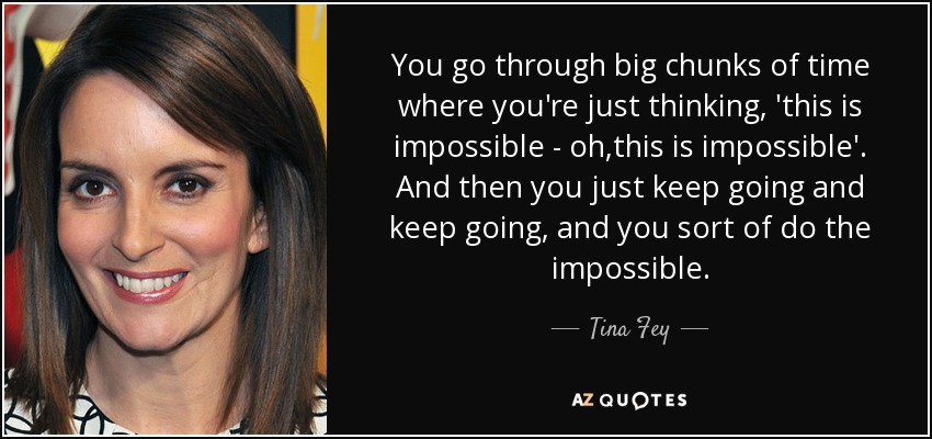 You go through big chunks of time where you're just thinking, 'this is impossible - oh,this is impossible'. And then you just keep going and keep going, and you sort of do the impossible. - Tina Fey