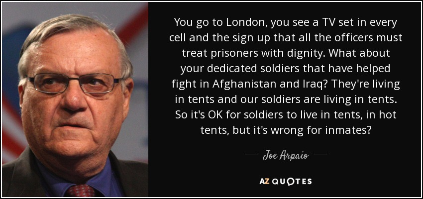 You go to London, you see a TV set in every cell and the sign up that all the officers must treat prisoners with dignity. What about your dedicated soldiers that have helped fight in Afghanistan and Iraq? They're living in tents and our soldiers are living in tents. So it's OK for soldiers to live in tents, in hot tents, but it's wrong for inmates? - Joe Arpaio