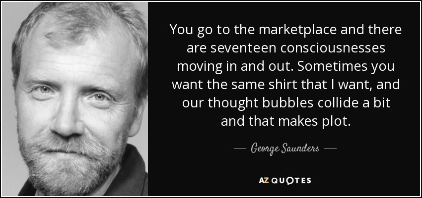 You go to the marketplace and there are seventeen consciousnesses moving in and out. Sometimes you want the same shirt that I want, and our thought bubbles collide a bit and that makes plot. - George Saunders