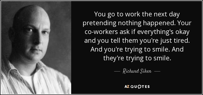 You go to work the next day pretending nothing happened. Your co-workers ask if everything's okay and you tell them you're just tired. And you're trying to smile. And they're trying to smile. - Richard Siken