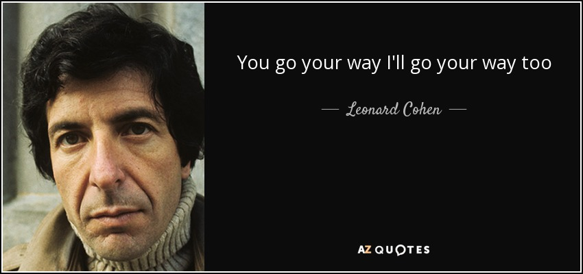 You go your way I'll go your way too - Leonard Cohen