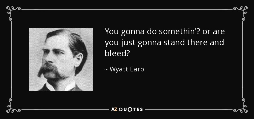 You gonna do somethin'? or are you just gonna stand there and bleed? - Wyatt Earp