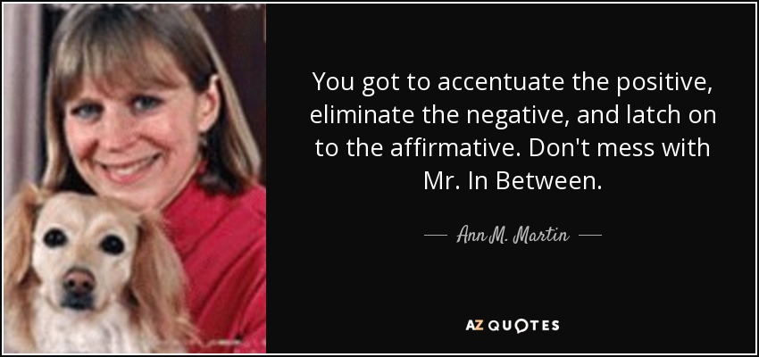 You got to accentuate the positive, eliminate the negative, and latch on to the affirmative. Don't mess with Mr. In Between. - Ann M. Martin