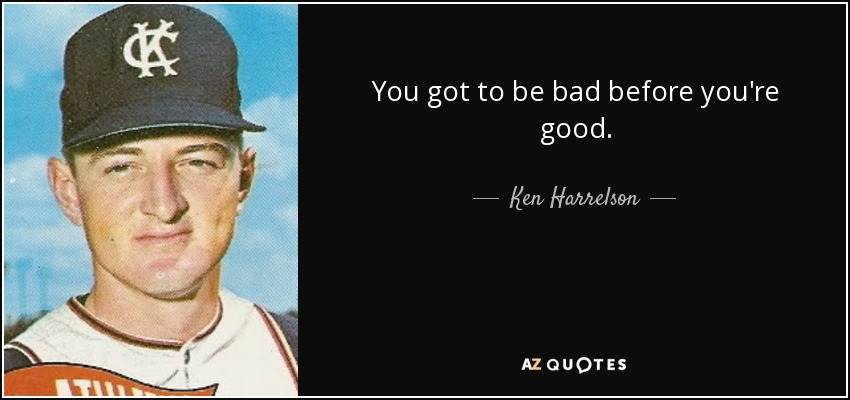 You got to be bad before you're good. - Ken Harrelson