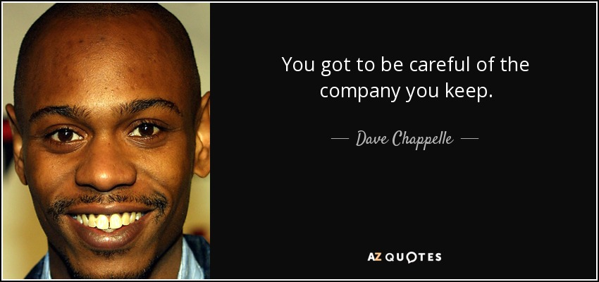 You got to be careful of the company you keep. - Dave Chappelle