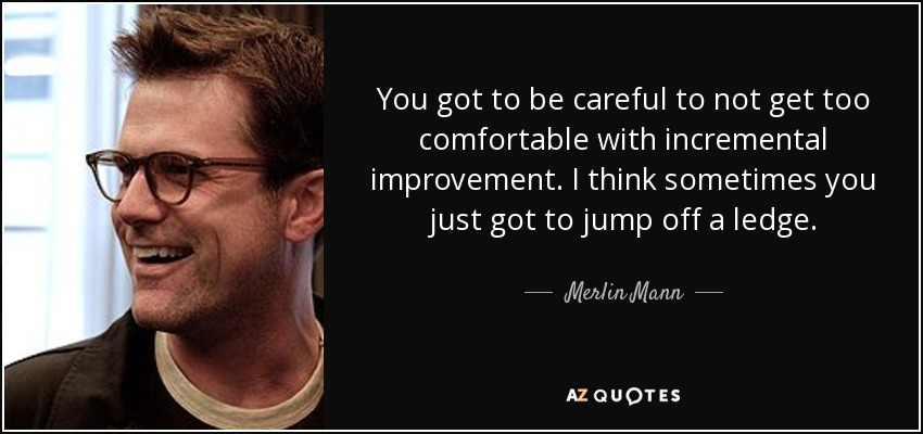 You got to be careful to not get too comfortable with incremental improvement. I think sometimes you just got to jump off a ledge. - Merlin Mann