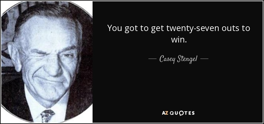 You got to get twenty-seven outs to win. - Casey Stengel