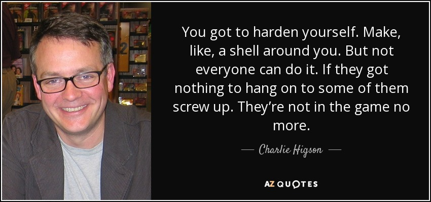 You got to harden yourself. Make, like, a shell around you. But not everyone can do it. If they got nothing to hang on to some of them screw up. They're not in the game no more. - Charlie Higson