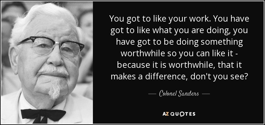 You got to like your work. You have got to like what you are doing, you have got to be doing something worthwhile so you can like it - because it is worthwhile, that it makes a difference, don't you see? - Colonel Sanders