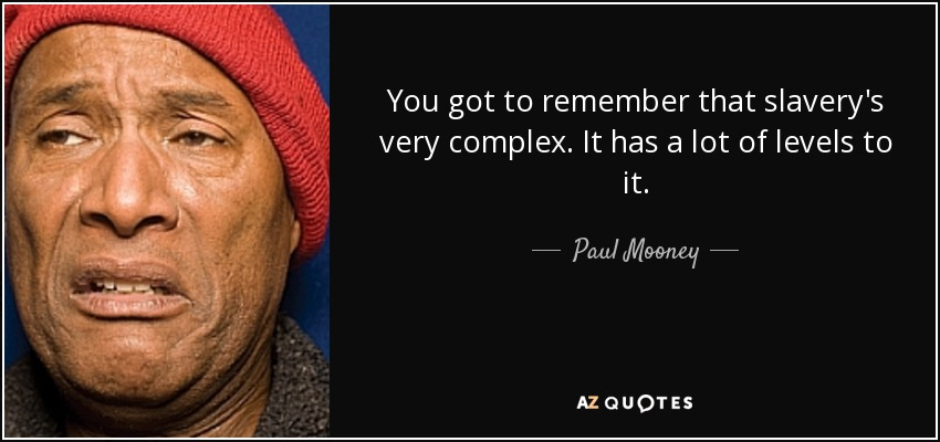 You got to remember that slavery's very complex. It has a lot of levels to it. - Paul Mooney