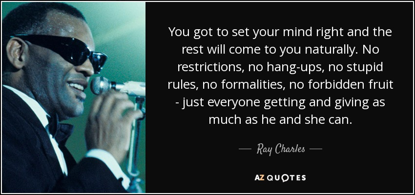 You got to set your mind right and the rest will come to you naturally. No restrictions, no hang-ups, no stupid rules, no formalities, no forbidden fruit - just everyone getting and giving as much as he and she can. - Ray Charles