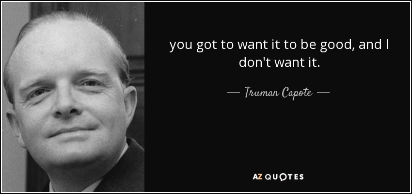 you got to want it to be good, and I don't want it. - Truman Capote