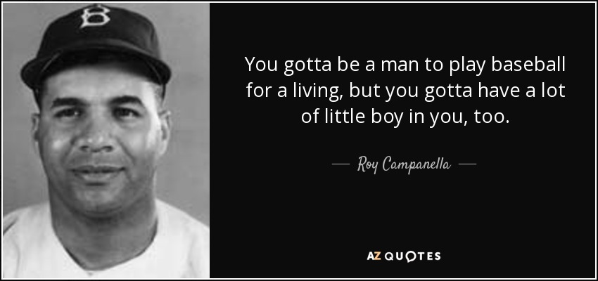 You gotta be a man to play baseball for a living, but you gotta have a lot of little boy in you, too. - Roy Campanella