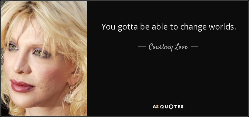 You gotta be able to change worlds. - Courtney Love
