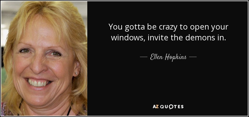 You gotta be crazy to open your windows, invite the demons in. - Ellen Hopkins