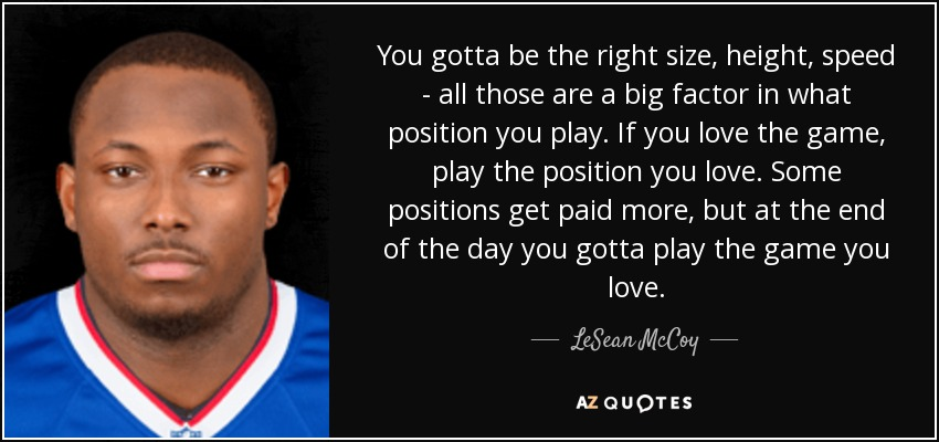 You gotta be the right size, height, speed - all those are a big factor in what position you play. If you love the game, play the position you love. Some positions get paid more, but at the end of the day you gotta play the game you love. - LeSean McCoy