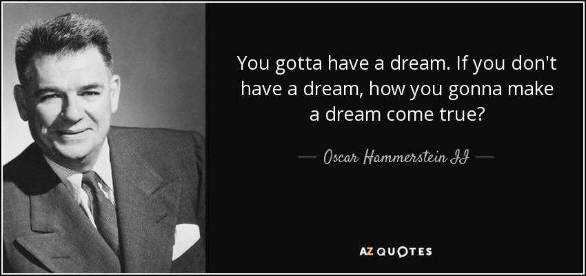 You gotta have a dream. If you don't have a dream, how you gonna make a dream come true? - Oscar Hammerstein II