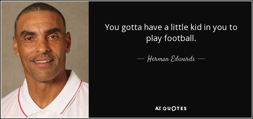 You gotta have a little kid in you to play football. - Herman Edwards