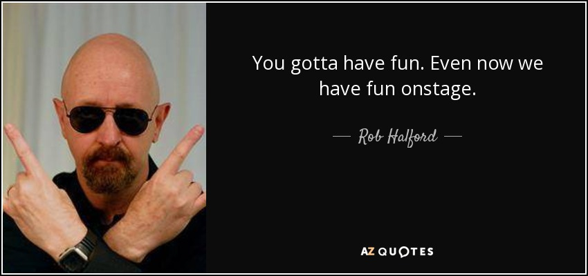 You gotta have fun. Even now we have fun onstage. - Rob Halford