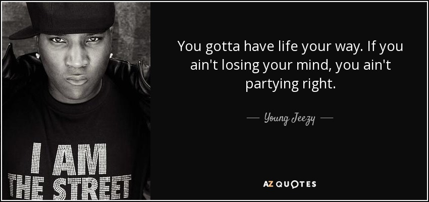 You gotta have life your way. If you ain't losing your mind, you ain't partying right. - Young Jeezy