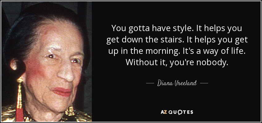 You gotta have style. It helps you get down the stairs. It helps you get up in the morning. It's a way of life. Without it, you're nobody. - Diana Vreeland