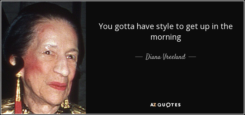 You gotta have style to get up in the morning - Diana Vreeland