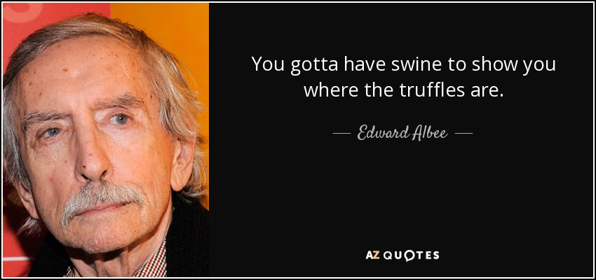 You gotta have swine to show you where the truffles are. - Edward Albee
