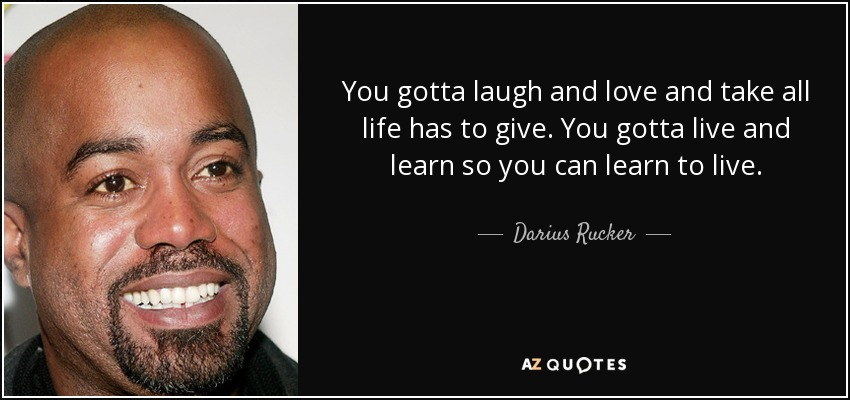 You gotta laugh and love and take all life has to give. You gotta live and learn so you can learn to live. - Darius Rucker