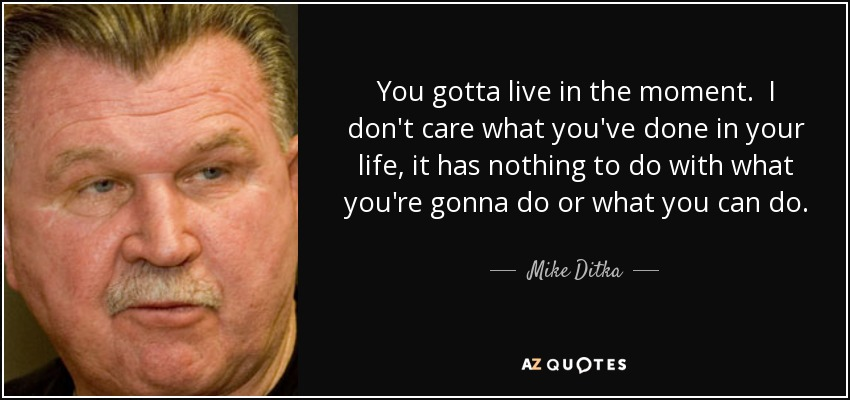 You gotta live in the moment. I don't care what you've done in your life, it has nothing to do with what you're gonna do or what you can do. The past is history, tomorrow is a mystery. But today is a gift-that's why they call it the present. - Mike Ditka