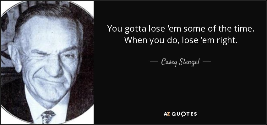 You gotta lose 'em some of the time. When you do, lose 'em right. - Casey Stengel