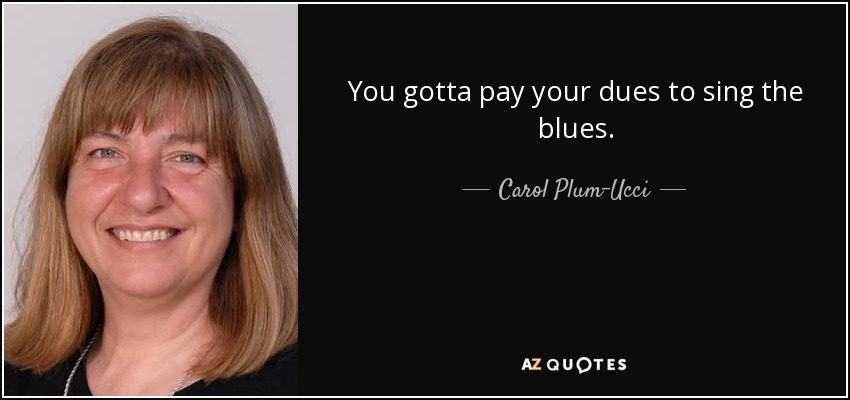 You gotta pay your dues to sing the blues. - Carol Plum-Ucci