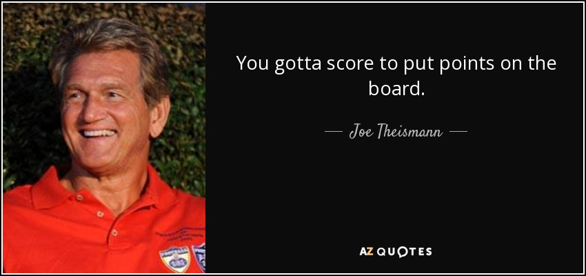 You gotta score to put points on the board. - Joe Theismann