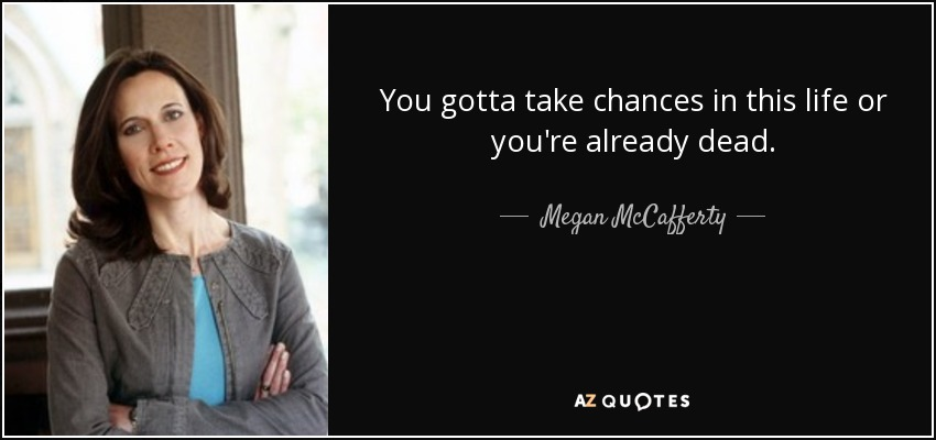 You gotta take chances in this life or you're already dead. - Megan McCafferty