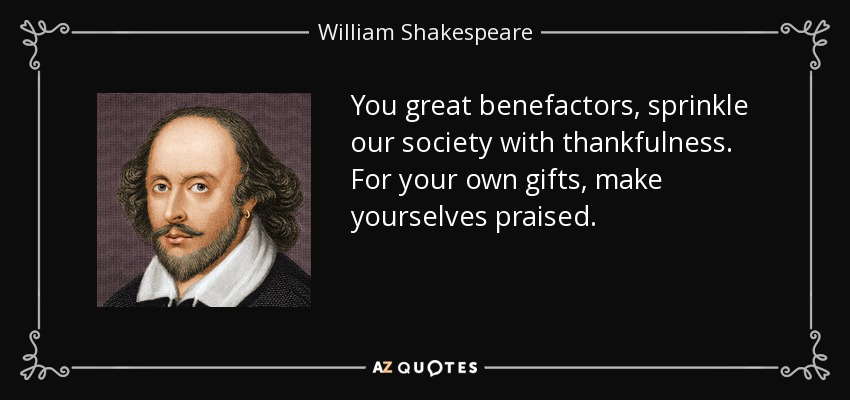 You great benefactors, sprinkle our society with thankfulness. For your own gifts, make yourselves praised. - William Shakespeare