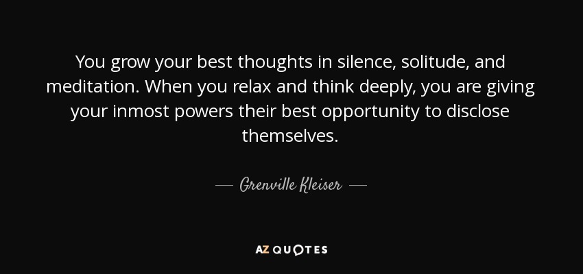 You grow your best thoughts in silence, solitude, and meditation. When you relax and think deeply, you are giving your inmost powers their best opportunity to disclose themselves. - Grenville Kleiser
