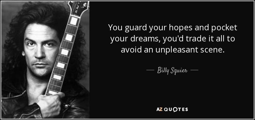 You guard your hopes and pocket your dreams, you'd trade it all to avoid an unpleasant scene. - Billy Squier