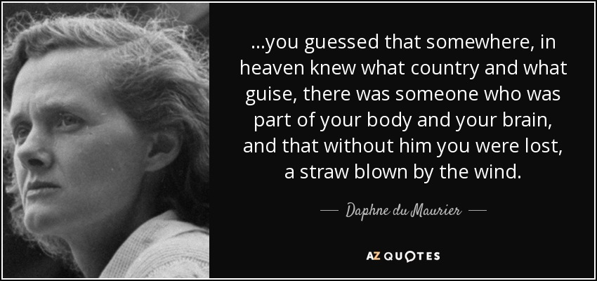 …you guessed that somewhere, in heaven knew what country and what guise, there was someone who was part of your body and your brain, and that without him you were lost, a straw blown by the wind. - Daphne du Maurier