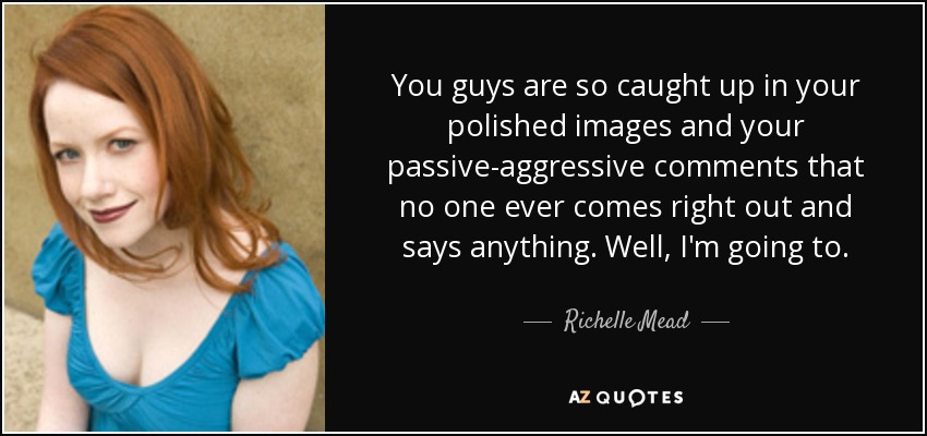 Richelle Mead quote: You guys are so caught up in your