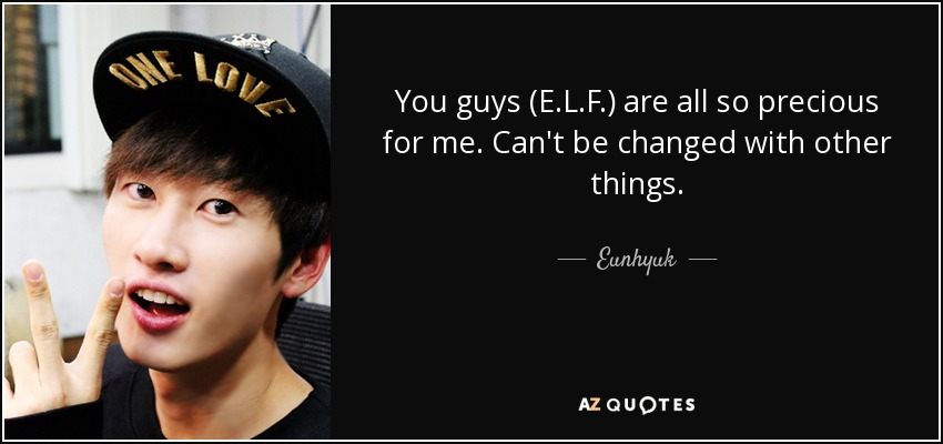 You guys (E.L.F.) are all so precious for me. Can't be changed with other things. - Eunhyuk