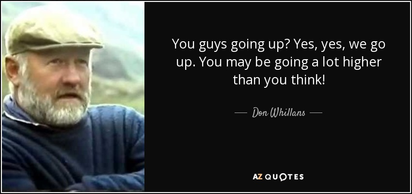 You guys going up? Yes, yes, we go up. You may be going a lot higher than you think! - Don Whillans