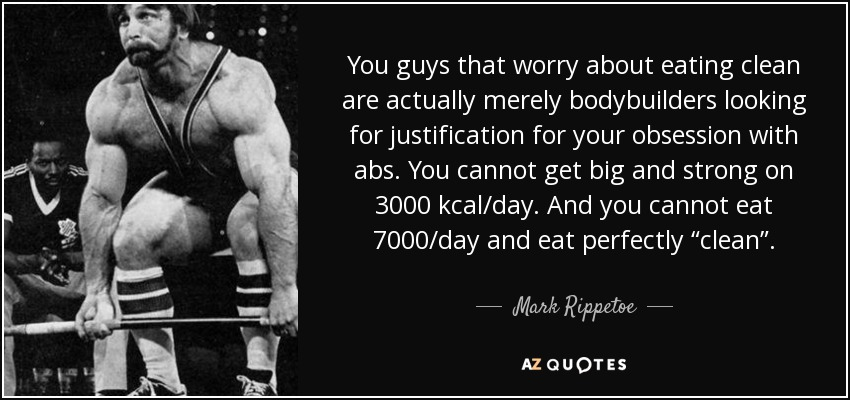"""You guys that worry about eating clean are actually merely bodybuilders looking for justification for your obsession with abs. You cannot get big and strong on 3000 kcal/day. And you cannot eat 7000/day and eat perfectly """"clean"""". - Mark Rippetoe"""