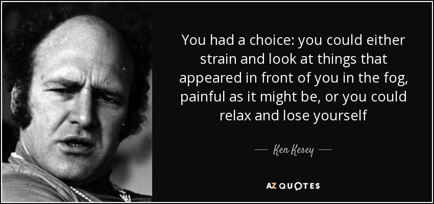 You had a choice: you could either strain and look at things that appeared in front of you in the fog, painful as it might be, or you could relax and lose yourself - Ken Kesey