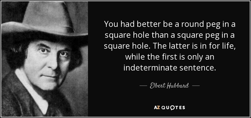 You had better be a round peg in a square hole than a square peg in a square hole. The latter is in for life, while the first is only an indeterminate sentence. - Elbert Hubbard